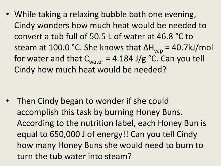 While taking a relaxing bubble bath one evening, Cindy wonders how much heat would be needed to convert a tub full of 50.5 L of water at 46.8 °C to steam at 100.0