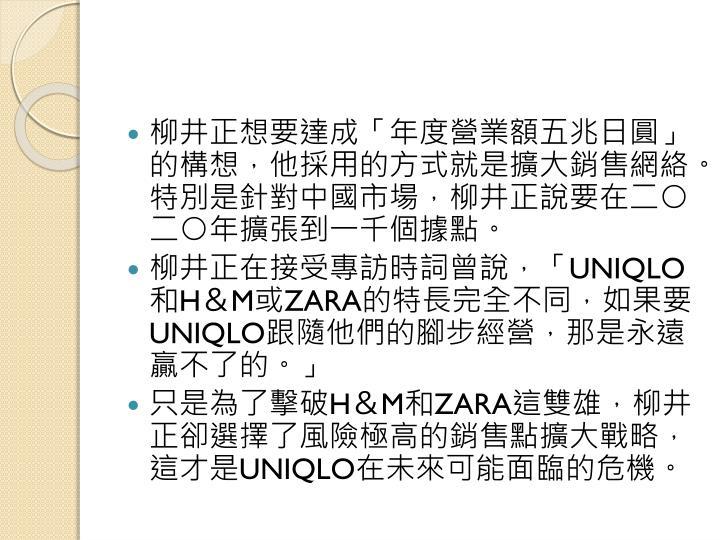 柳井正想要達成「年度營業額五兆日圓」的構想,他採用的方式就是擴大銷售網絡。特別是針對中國市場,柳井正說要在二○二○年擴張到一千個據點。