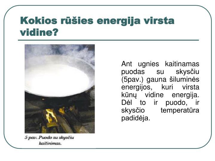 Ant ugnies kaitinamas puodas su skysčiu (5pav.) gauna šiluminės energijos, kuri virsta kūnų vidine energija. Dėl to ir puodo, ir skysčio temperatūra padidėja.