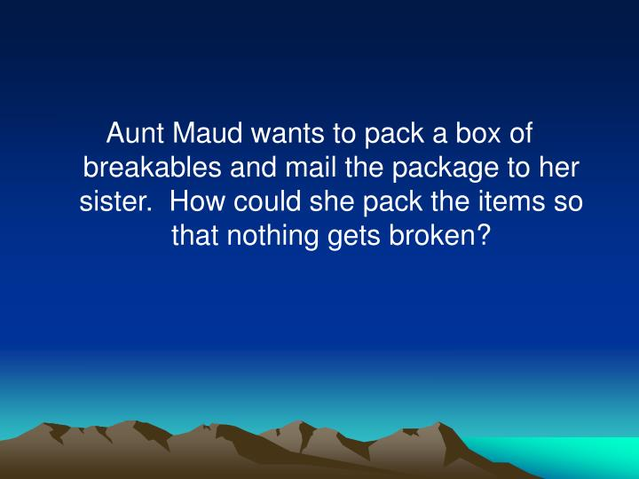 Aunt Maud wants to pack a box of breakables and mail the package to her sister.  How could she pack the items so that nothing gets broken?