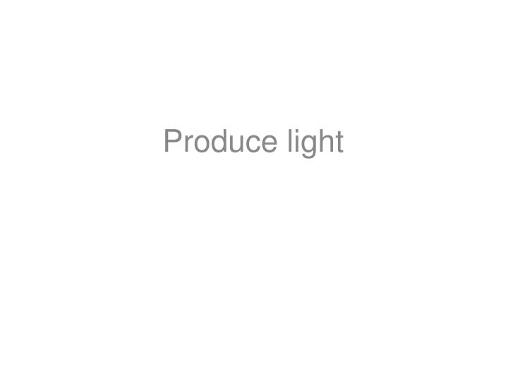 Produce light