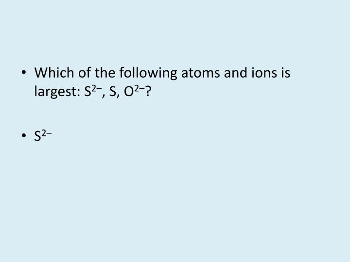 Which of the following atoms and ions is largest: S