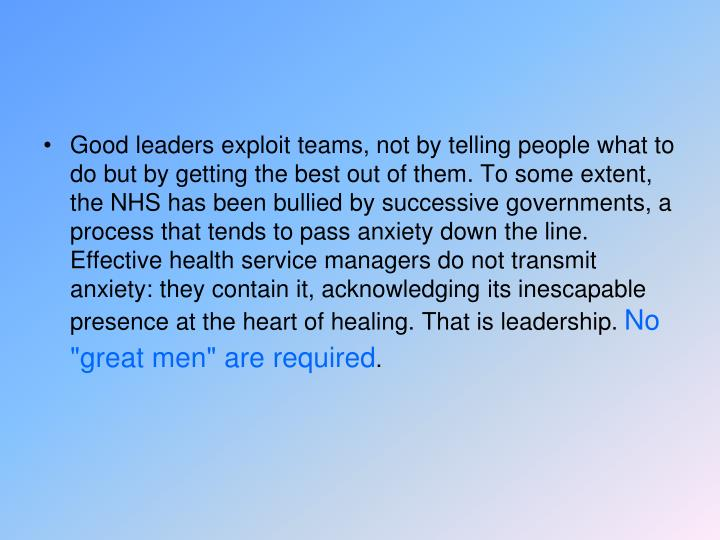 Good leaders exploit teams, not by telling people what to do but by getting the best out of them. To some extent, the NHS has been bullied by successive governments, a process that tends to pass anxiety down the line. Effective health service managers do not transmit anxiety: they contain it, acknowledging its inescapable presence at the heart of healing. That is leadership.