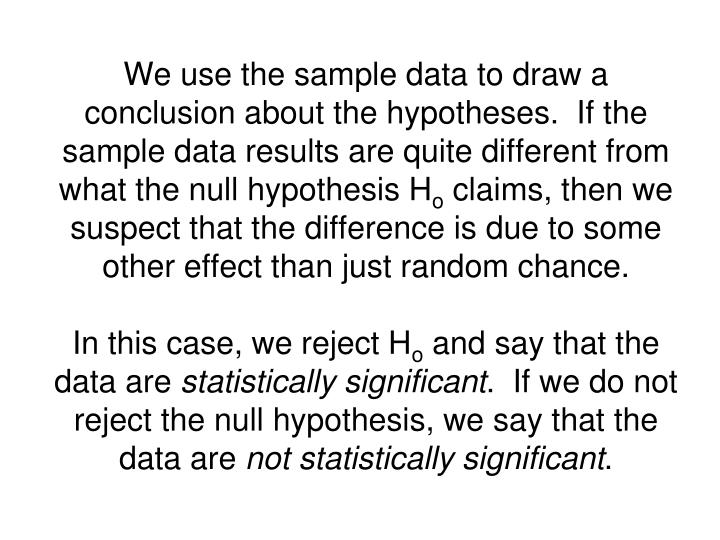 We use the sample data to draw a conclusion about the hypotheses.  If the sample data results are quite different from what the null hypothesis H