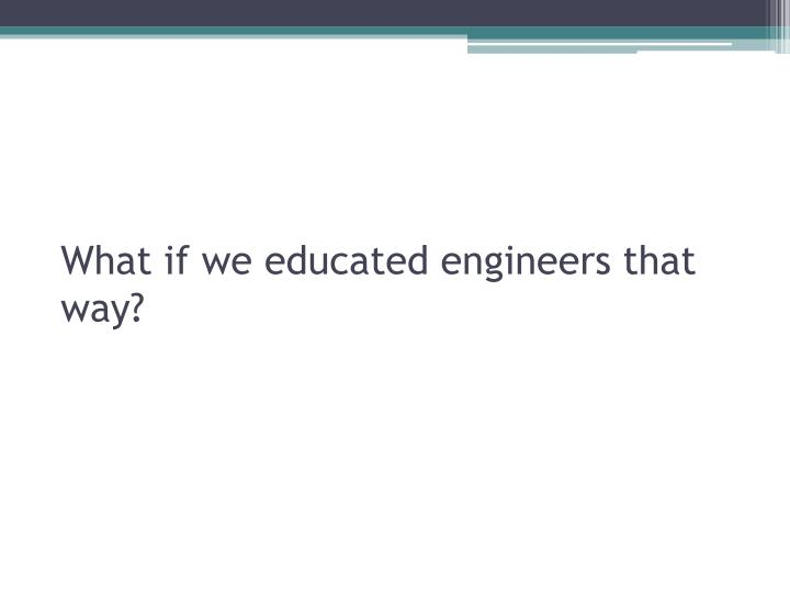 What if we educated engineers that way?
