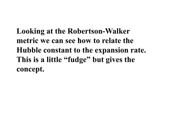 """Looking at the Robertson-Walker metric we can see how to relate the Hubble constant to the expansion rate. This is a little """"fudge"""" but gives the concept."""