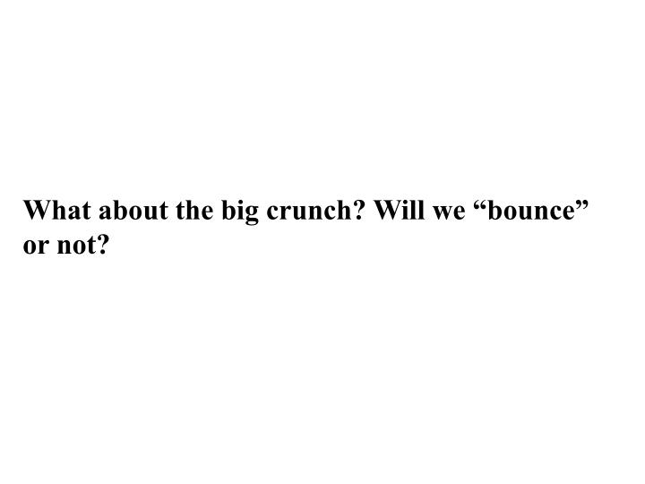 "What about the big crunch? Will we ""bounce"" or not?"