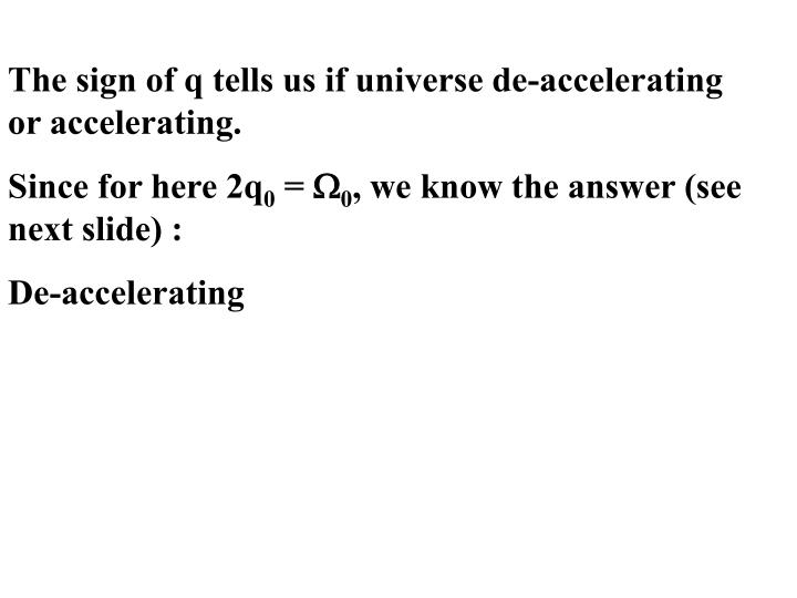 The sign of q tells us if universe de-accelerating or accelerating.