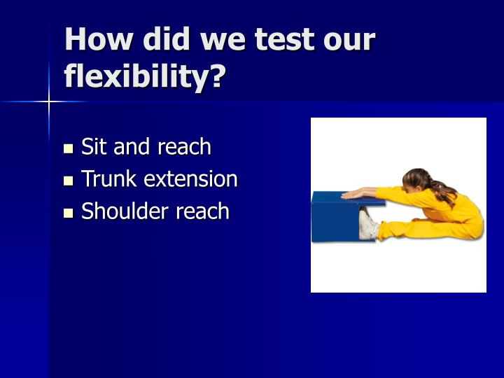 How did we test our flexibility?