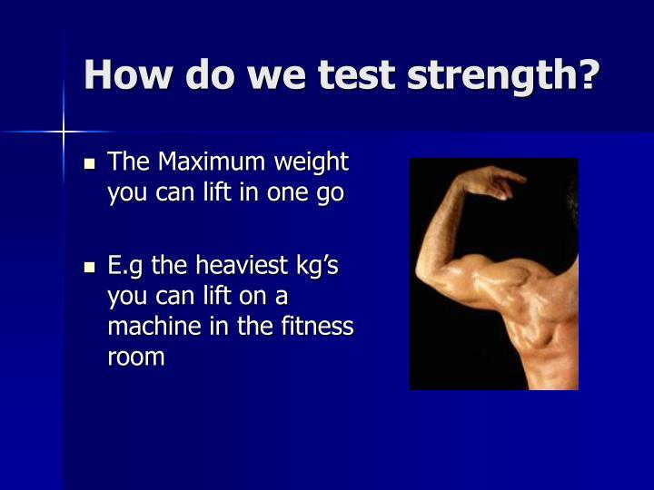 How do we test strength?
