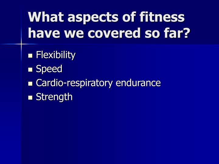What aspects of fitness have we covered so far?