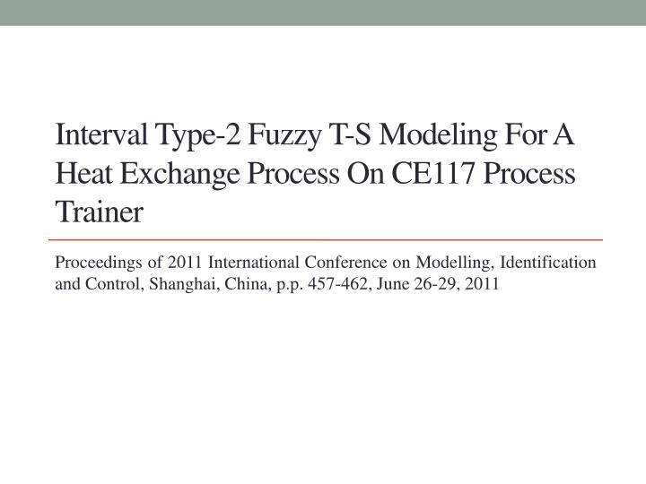 Interval type 2 fuzzy t s modeling for a heat exchange process on ce117 process trainer