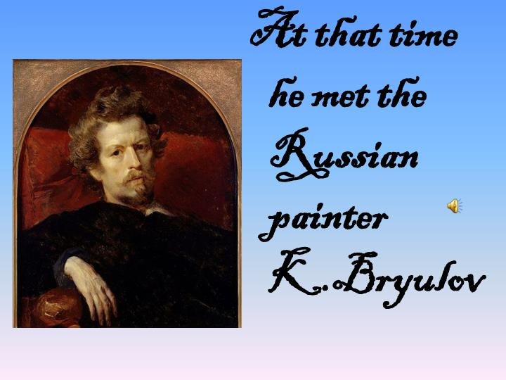 At that time he met the Russian painter K.Bryulov