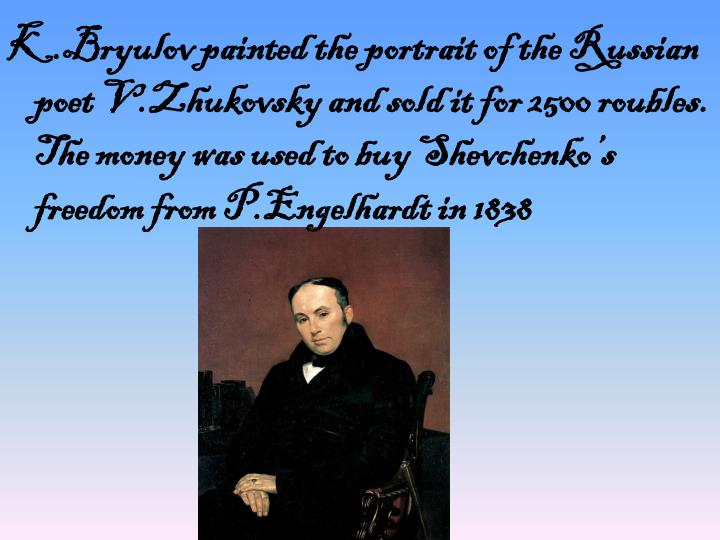 K.Bryulov painted the portrait of the Russian poet V.Zhukovsky and sold it for 2500 roubles. The money was used to buy Shevchenko's freedom from P.Engelhardt in 1838