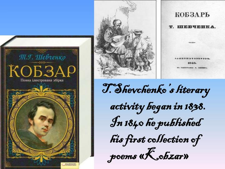 T.Shevchenko's literary activity began in 1838. In 1840 he published his first collection of poems