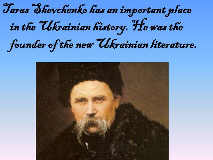 Taras Shevchenko has an important place in the Ukrainian history. He was the founder of the new Ukrainian literature.