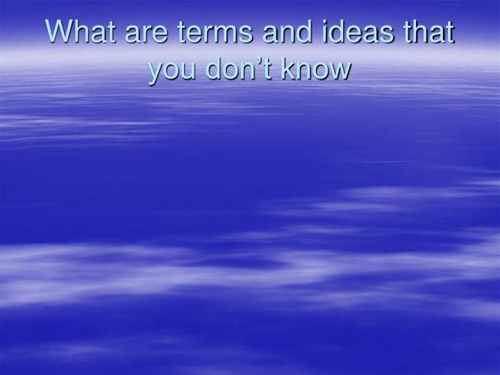 What are terms and ideas that you don t know