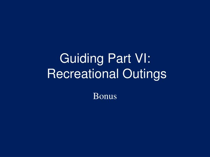 Guiding part vi recreational outings