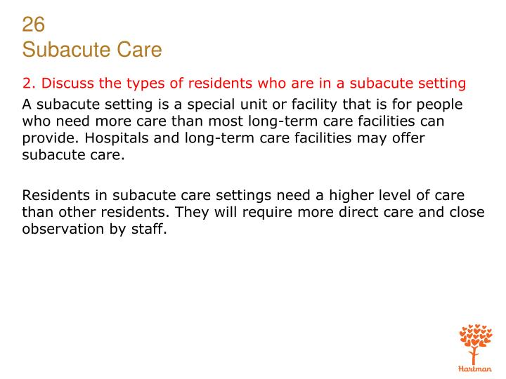 2. Discuss the types of residents who are in a subacute setting