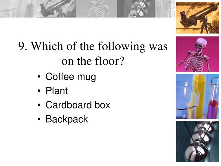 9. Which of the following was on the floor?