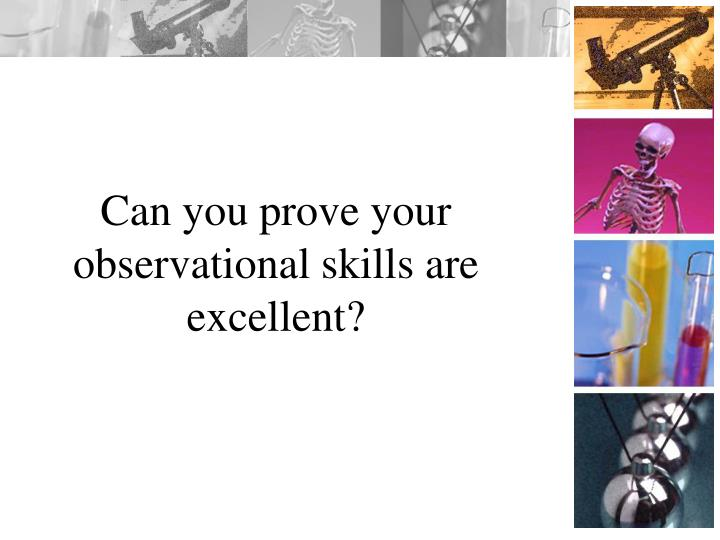 Can you prove your observational skills are excellent?