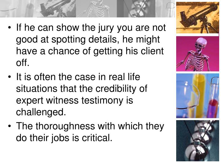 If he can show the jury you are not good at spotting details, he might have a chance of getting his client off.