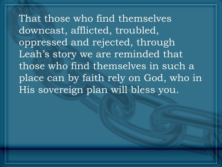 That those who find themselves downcast, afflicted, troubled, oppressed and rejected, through Leah