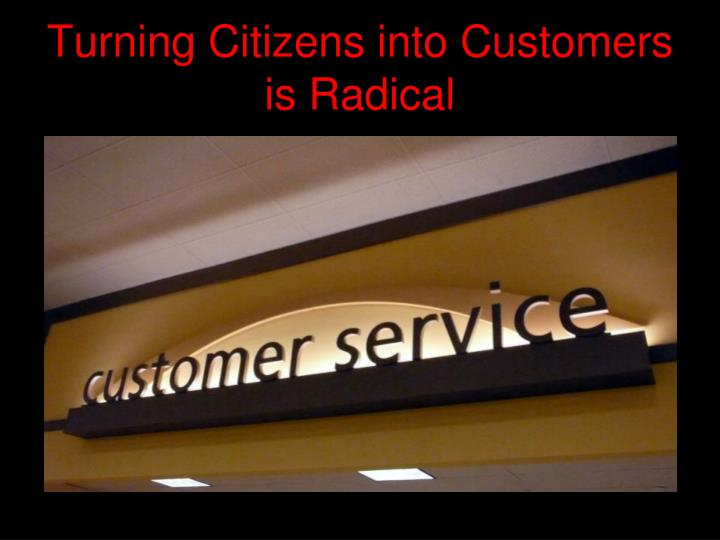 Turning Citizens into Customers is Radical