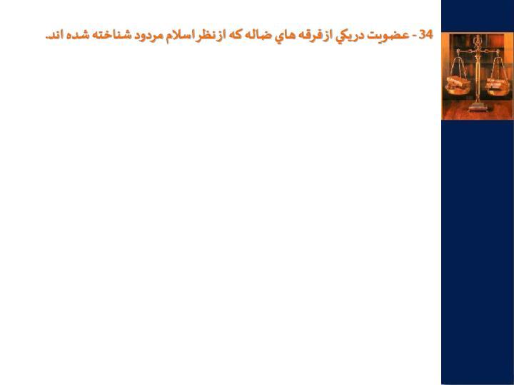 34 - عضويت در يكي از فرقه هاي ضاله كه از نظر اسلام مردود شناخته شده اند.