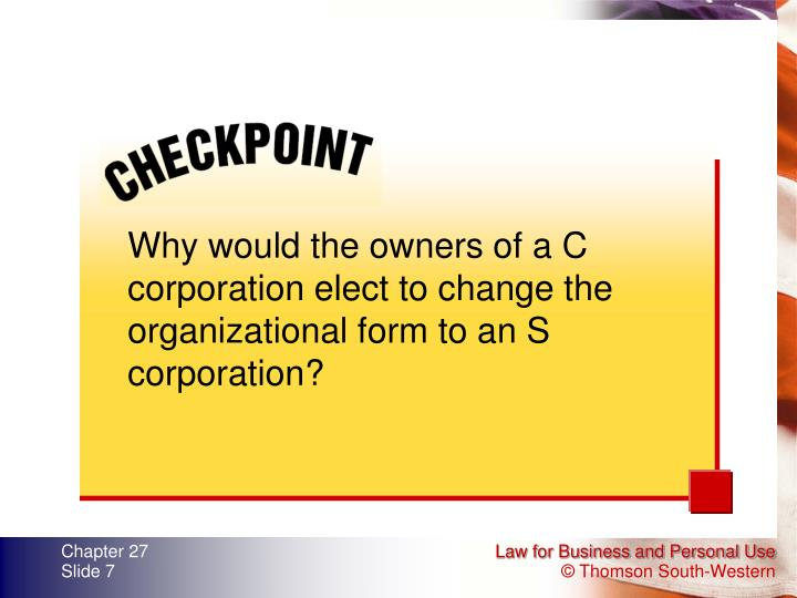 Why would the owners of a C corporation elect to change the organizational form to an S corporation?