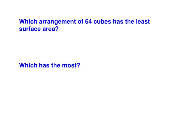 Which arrangement of 64 cubes has the least surface area?