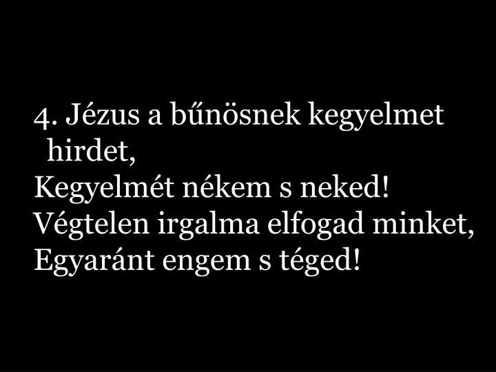 4. Jézus a bűnösnek kegyelmet hirdet, Kegyelmét nékem s neked! Végtelen irgalma elfogad minket, Egyaránt engem s téged!