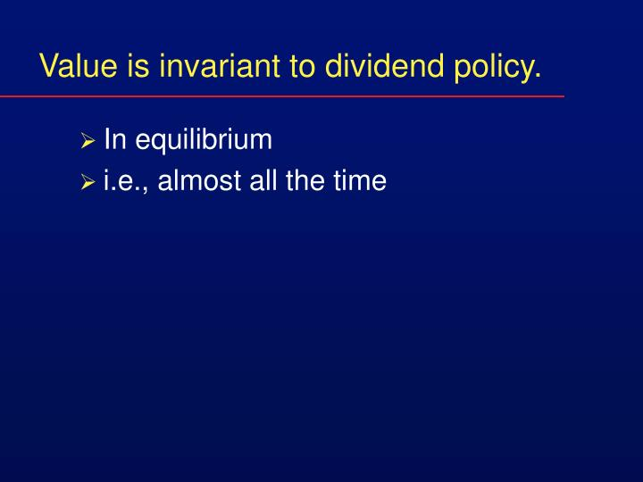 Value is invariant to dividend policy.