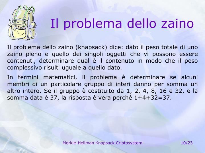 Il problema dello zaino (knapsack) dice: dato il peso totale di uno zaino pieno e quello dei singoli oggetti che vi possono essere contenuti, determinare qual è il contenuto in modo che il peso complessivo risulti uguale a quello dato.