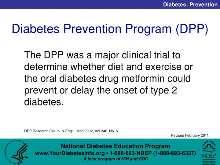 The DPP was a major clinical trial to determine whether diet and exercise or the oral diabetes drug metformin could prevent or delay the onset of type 2 diabetes.