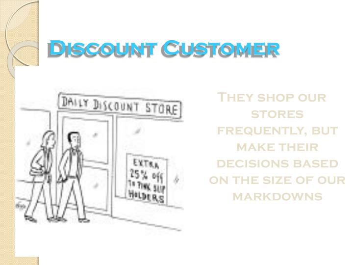 They shop our stores frequently, but make their decisions based on the size of our markdowns