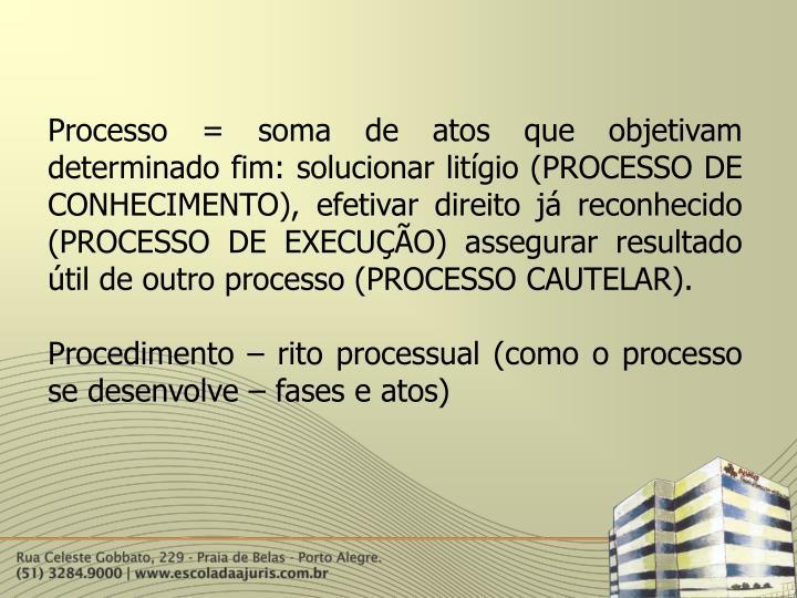 Processo = soma de atos que objetivam determinado fim: solucionar litígio (PROCESSO DE CONHECIMENTO), efetivar direito já reconhecido (PROCESSO DE EXECUÇÃO) assegurar resultado útil de outro processo (PROCESSO CAUTELAR).
