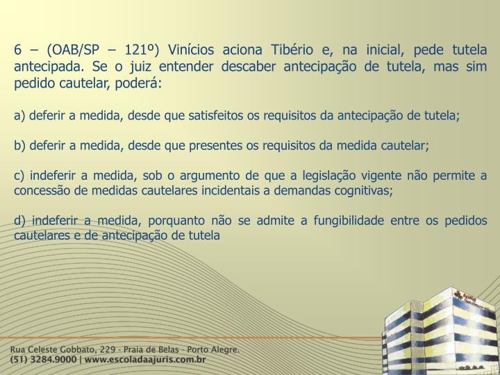 6 – (OAB/SP – 121º) Vinícios aciona Tibério e, na inicial, pede tutela antecipada. Se o juiz entender descaber antecipação de tutela, mas sim pedido cautelar, poderá: