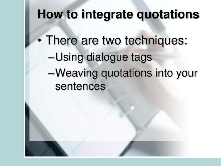 how to integrate quotations Integrating quotes  why use quotes in your essay the essay you write for class must be youressay it should be your own ideas and in your own.