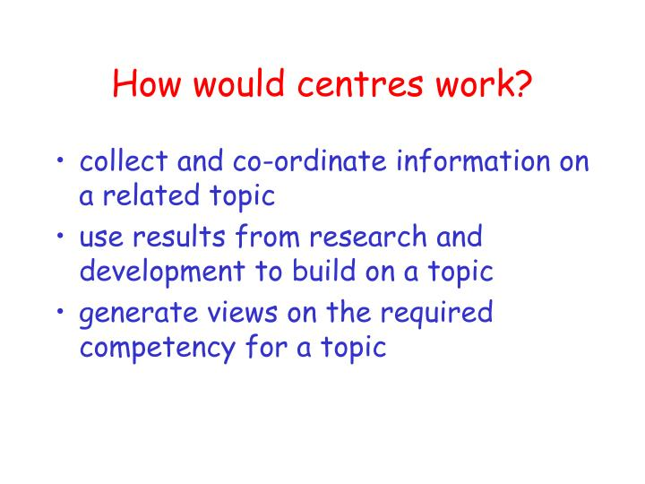 How would centres work?