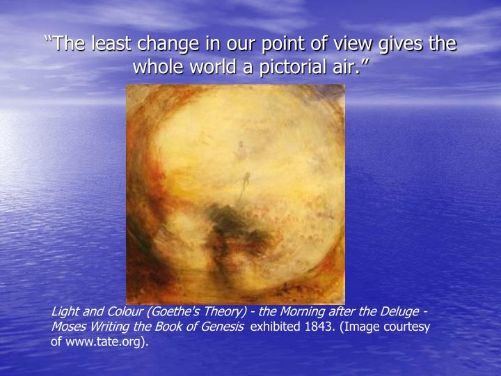 """The least change in our point of view gives the whole world a pictorial air."""