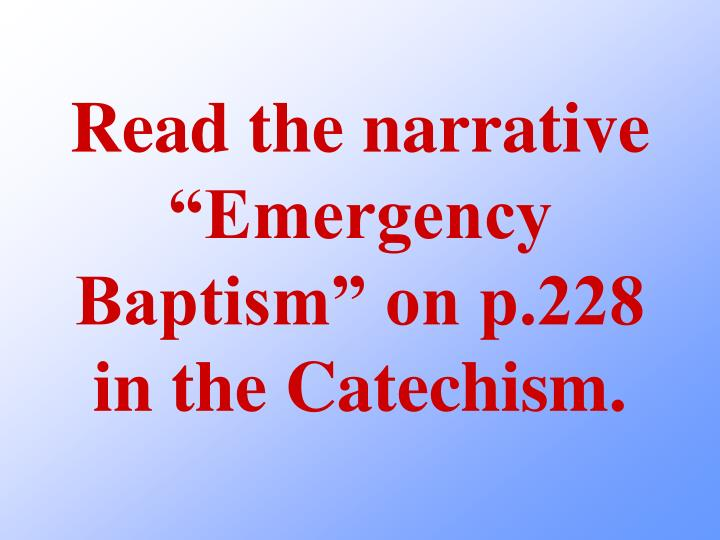 "Read the narrative ""Emergency Baptism"" on p.228 in the Catechism."