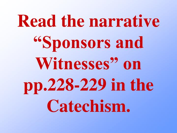 "Read the narrative ""Sponsors and Witnesses"" on pp.228-229 in the Catechism."