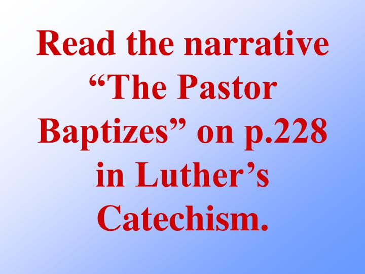 Read the narrative the pastor baptizes on p 228 in luther s catechism