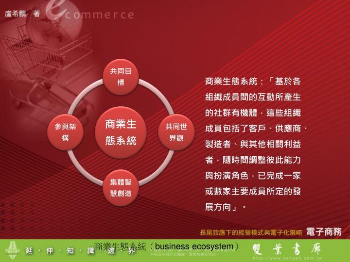 商業生態系統:「基於各組織成員間的互動所產生的社群有機體,這些組織成員包括了客戶、供應商、製造者、與其他相關利益者,隨時間調整彼此能力與扮演角色,已完成一家或數家主要成員所定的發展方向」。