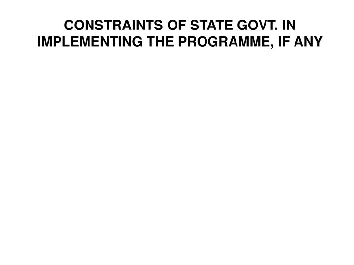 CONSTRAINTS OF STATE GOVT. IN IMPLEMENTING THE PROGRAMME, IF ANY