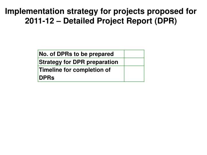 Implementation strategy for projects proposed for 2011-12 – Detailed Project Report (DPR)