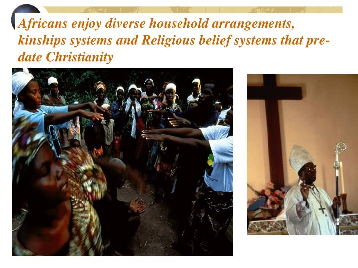 Africans enjoy diverse household arrangements, kinships systems and Religious belief systems that pre-date Christianity