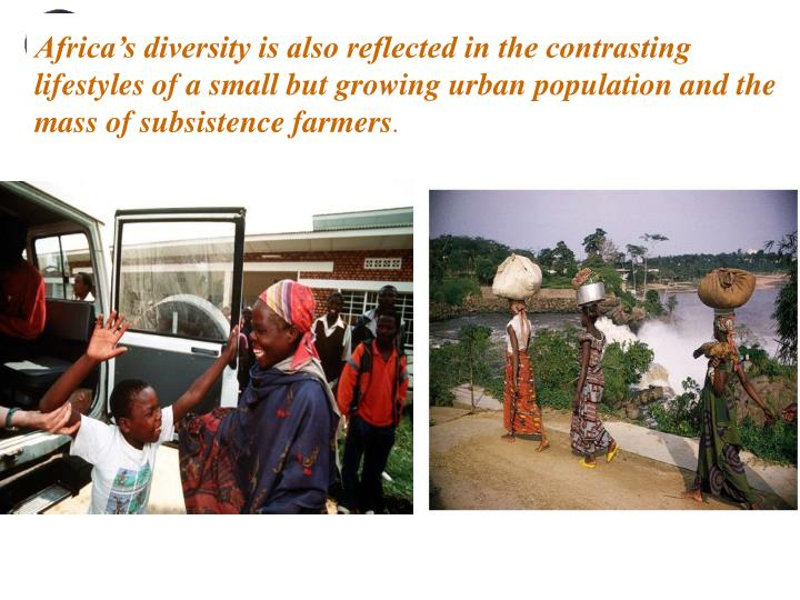 Africa's diversity is also reflected in the contrasting lifestyles of a small but growing urban population and the mass of subsistence farmers
