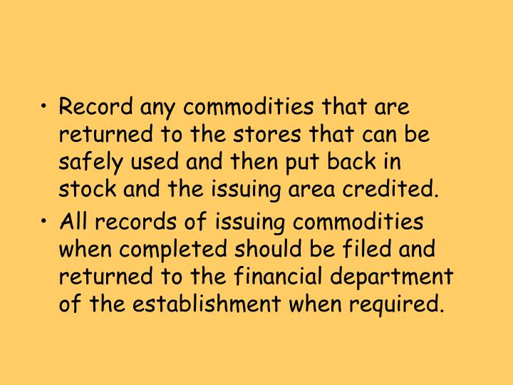 Record any commodities that are returned to the stores that can be safely used and then put back in stock and the issuing area credited.